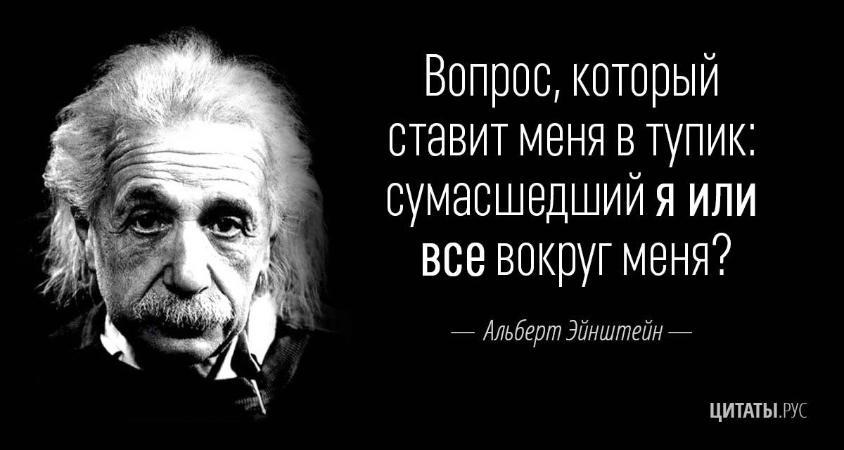 """Цитата Эйнштейна : """"Вопрос, который ставит меня в тупик: сумасшедший я или все вокруг меня?"""""""