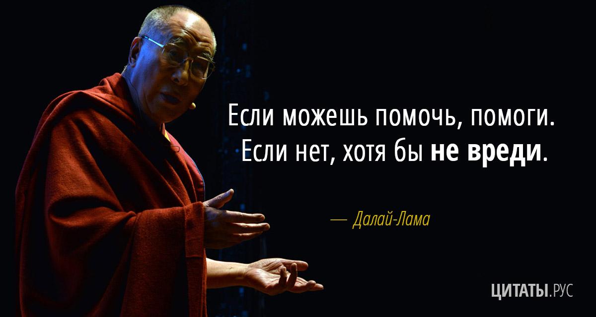 Цитата Далай-ламы: Если можешь помочь, помоги. Если нет, хотя бы не вреди.