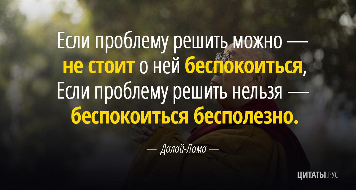 Цитата Далай-ламы: Если проблему решить можно — не стоит о ней беспокоиться...