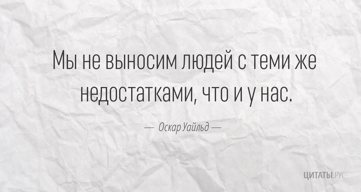Мы не выносим людей с теми же недостатками, что и у нас.  - Оскар Уайльд