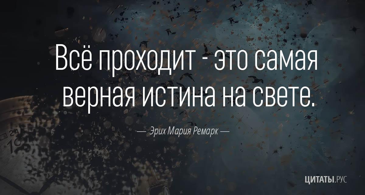 Всё проходит - это самая верная истина на свете. - Эрих Мария Ремарк
