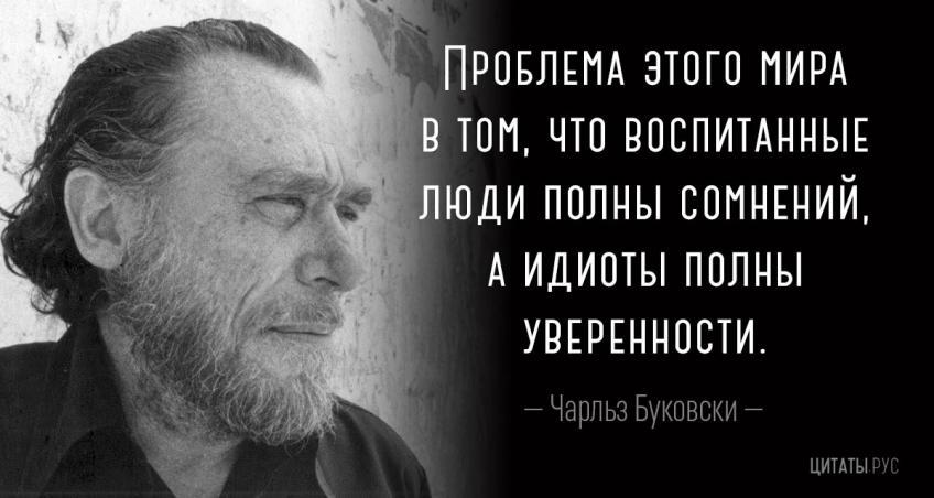 Проблема этого мира в том, что воспитанные люди полны сомнений, а идиоты полны уверенности.